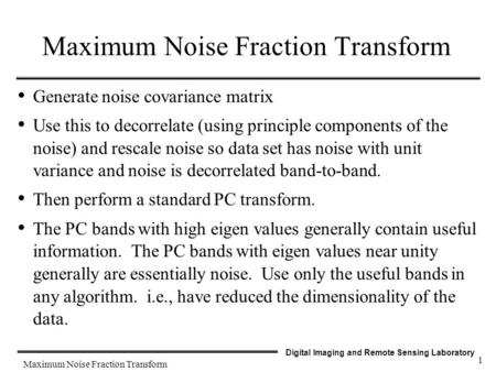 Digital Imaging and Remote Sensing Laboratory Maximum Noise Fraction Transform 1 Generate noise covariance matrix Use this to decorrelate (using principle.