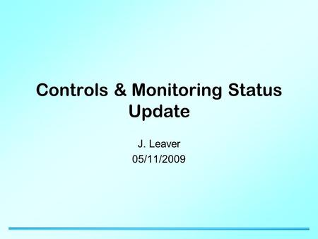 Controls & Monitoring Status Update J. Leaver 05/11/2009.