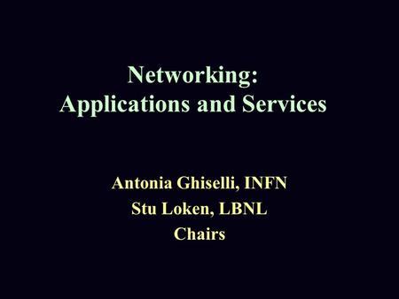 Networking: Applications and Services Antonia Ghiselli, INFN Stu Loken, LBNL Chairs.