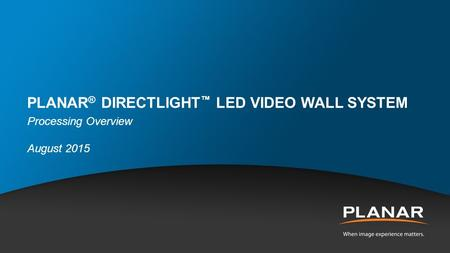 PLANAR ® DIRECTLIGHT ™ LED VIDEO WALL SYSTEM Processing Overview August 2015.