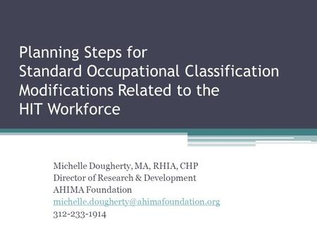 Planning Steps for Standard Occupational Classification Modifications Related to the HIT Workforce Michelle Dougherty, MA, RHIA, CHP Director of Research.