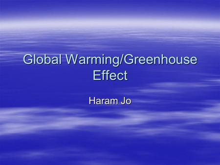 Global Warming/Greenhouse Effect Haram Jo. Global Warming  Global warming is the increase in the average temperature of the Earth's surface and oceans.