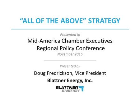 Presented to Mid-America Chamber Executives Regional Policy Conference November 2015 Presented by Doug Fredrickson, Vice President Blattner Energy, Inc.