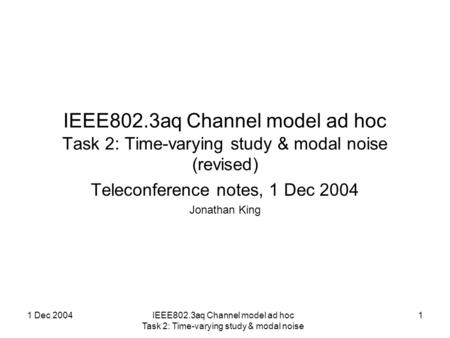 1 Dec 2004IEEE802.3aq Channel model ad hoc Task 2: Time-varying study & modal noise 1 IEEE802.3aq Channel model ad hoc Task 2: Time-varying study & modal.
