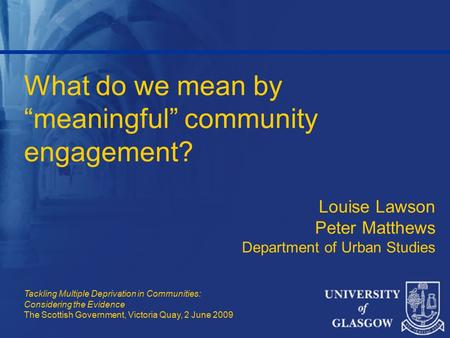 "What do we mean by ""meaningful"" community engagement? Louise Lawson Peter Matthews Department of Urban Studies Tackling Multiple Deprivation in Communities:"