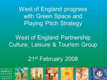 West of England progress with Green Space and Playing Pitch Strategy West of England Partnership Culture, Leisure & Tourism Group 21 st February 2008.