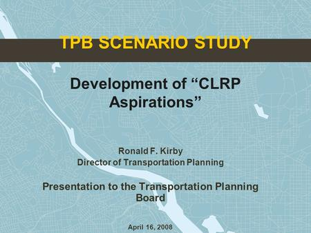 "TPB SCENARIO STUDY Development of ""CLRP Aspirations"" Ronald F. Kirby Director of Transportation Planning Presentation to the Transportation Planning Board."