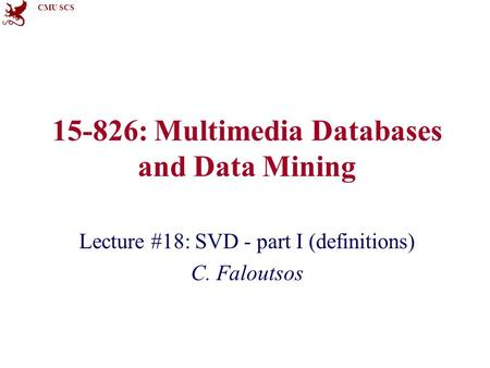 CMU SCS 15-826: Multimedia Databases and Data Mining Lecture #18: SVD - part I (definitions) C. Faloutsos.