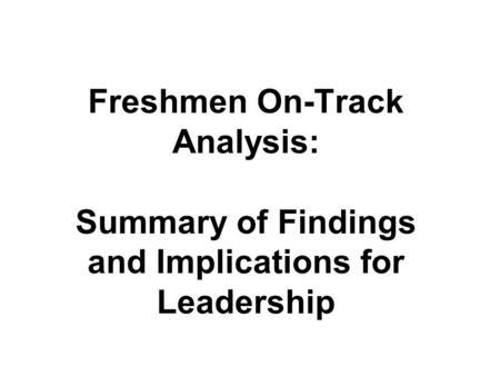 Freshmen On-Track Analysis: Summary of Findings and Implications for Leadership.