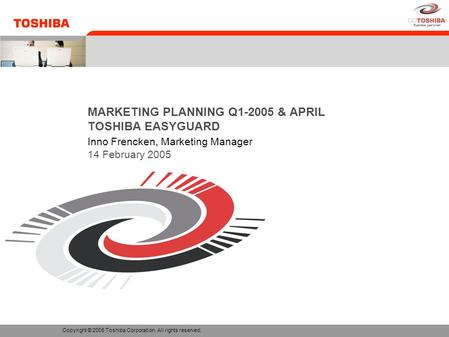 MARKETING PLANNING Q1-2005 & APRIL TOSHIBA EASYGUARD Inno Frencken, Marketing Manager 14 February 2005 Copyright © 2005 Toshiba Corporation. All rights.