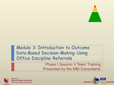 Module 3: Introduction to Outcome Data-Based Decision-Making Using Office Discipline Referrals Phase I Session II Team Training Presented by the MBI Consultants.