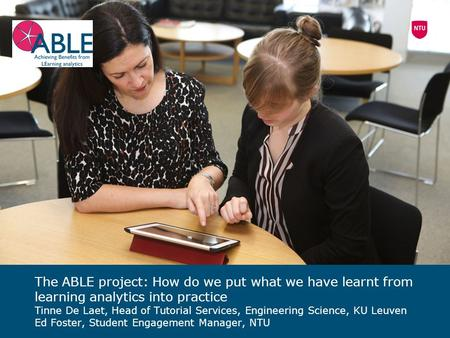 The ABLE project: How do we put what we have learnt from learning analytics into practice Tinne De Laet, Head of Tutorial Services, Engineering Science,