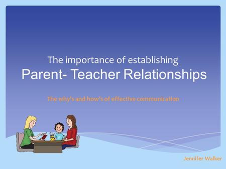 The importance of establishing Parent- Teacher Relationships The why's and how's of effective communication Jennifer Walker.
