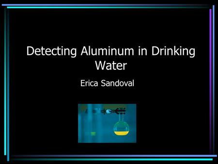 Detecting Aluminum in Drinking Water Erica Sandoval.