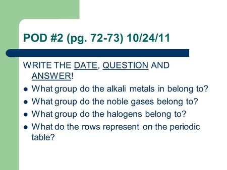 POD #2 (pg. 72-73) 10/24/11 WRITE THE DATE, QUESTION AND ANSWER! What group do the alkali metals in belong to? What group do the noble gases belong to?
