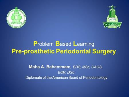 P roblem B ased L earning Pre-prosthetic Periodontal Surgery Maha A. Bahammam, BDS, MSc, CAGS, EdM, DSc Diplomate of the American Board of Periodontology.
