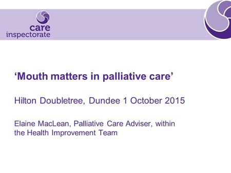 'Mouth matters in palliative care' Hilton Doubletree, Dundee 1 October 2015 Elaine MacLean, Palliative Care Adviser, within the Health Improvement Team.