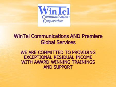 WinTel Communications AND Premiere Global Services WE ARE COMMITTED TO PROVIDING EXCEPTIONAL RESIDUAL INCOME WITH AWARD WINNING TRAININGS AND SUPPORT.