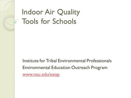 Indoor Air Quality Tools for Schools Institute for Tribal Environmental Professionals Environmental Education Outreach Program www.nau.edu/eeop.