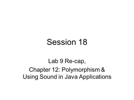 Session 18 Lab 9 Re-cap, Chapter 12: Polymorphism & Using Sound in Java Applications.