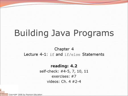 Copyright 2008 by Pearson Education Building Java Programs Chapter 4 Lecture 4-1: if and if/else Statements reading: 4.2 self-check: #4-5, 7, 10, 11 exercises: