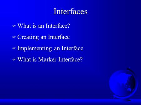 Interfaces F What is an Interface? F Creating an Interface F Implementing an Interface F What is Marker Interface?