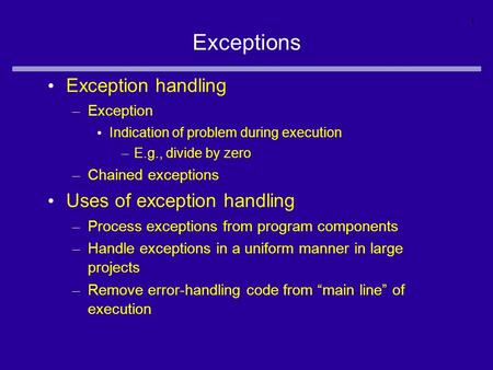 1 Exceptions Exception handling – Exception Indication of problem during execution – E.g., divide by zero – Chained exceptions Uses of exception handling.