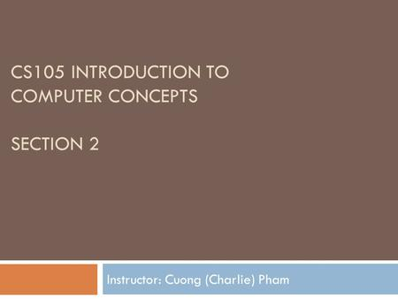 CS105 INTRODUCTION TO COMPUTER CONCEPTS SECTION 2 Instructor: Cuong (Charlie) Pham.