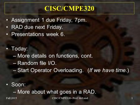 Fall 2015CISC/CMPE320 - Prof. McLeod1 CISC/CMPE320 Assignment 1 due Friday, 7pm. RAD due next Friday. Presentations week 6. Today: –More details on functions,