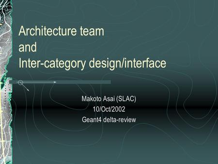 Architecture team and Inter-category design/interface Makoto Asai (SLAC) 10/Oct/2002 Geant4 delta-review.