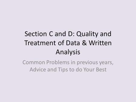 Section C and D: Quality and Treatment of Data & Written Analysis Common Problems in previous years, Advice and Tips to do Your Best.