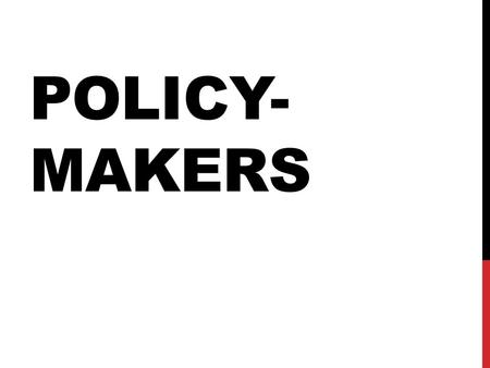 POLICY- MAKERS. OFFICIAL POLICY- MAKERS Official policy-makers have the legal authority to engage in the formation of public policy. These include legislators,