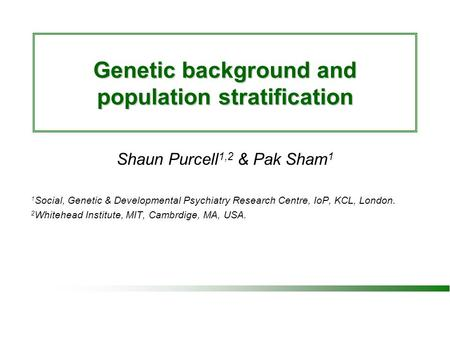 Genetic background and population stratification Shaun Purcell 1,2 & Pak Sham 1 1 Social, Genetic & Developmental Psychiatry Research Centre, IoP, KCL,