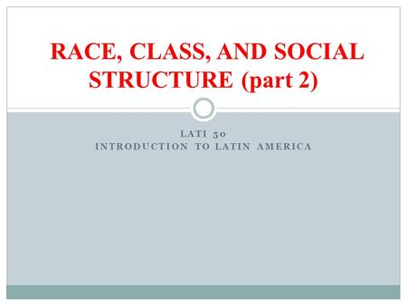 LATI 50 INTRODUCTION TO LATIN AMERICA RACE, CLASS, AND SOCIAL STRUCTURE (part 2)