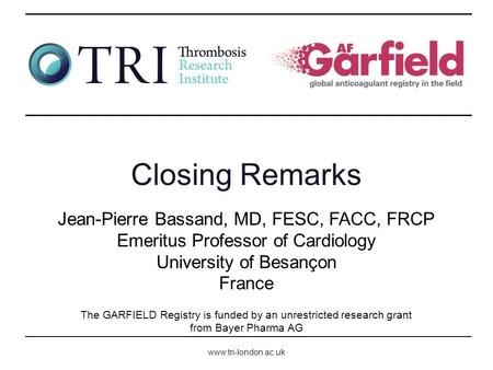 Www.tri-london.ac.uk The GARFIELD Registry is funded by an unrestricted research grant from Bayer Pharma AG Closing Remarks Jean-Pierre Bassand, MD, FESC,