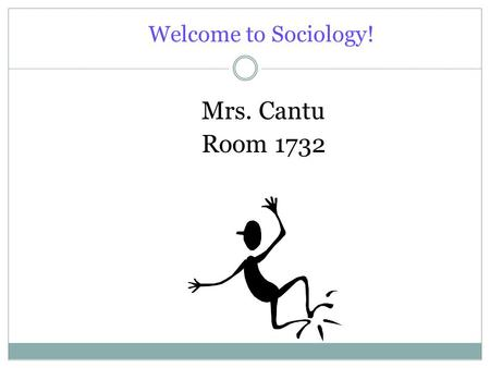 "Welcome to Sociology! Mrs. Cantu Room 1732. What is ""Sociology""? Sociology is the scientific study of social behavior or society, including its origins,"