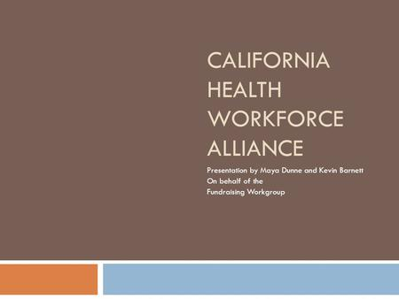 CALIFORNIA HEALTH WORKFORCE ALLIANCE Presentation by Maya Dunne and Kevin Barnett On behalf of the Fundraising Workgroup.