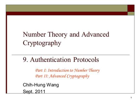 1 Number Theory and Advanced Cryptography 9. Authentication Protocols Chih-Hung Wang Sept. 2011 Part I: Introduction to Number Theory Part II: Advanced.
