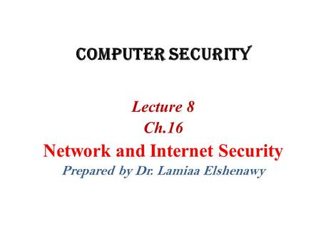 Computer Security Lecture 8 Ch.16 Network and Internet Security Prepared by Dr. Lamiaa Elshenawy.