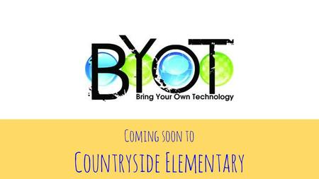 Coming soon to Countryside Elementary. What is B.Y.O.T.? Bring Your Own Technology Purpose? embraces the importance of technology in the educational lives.