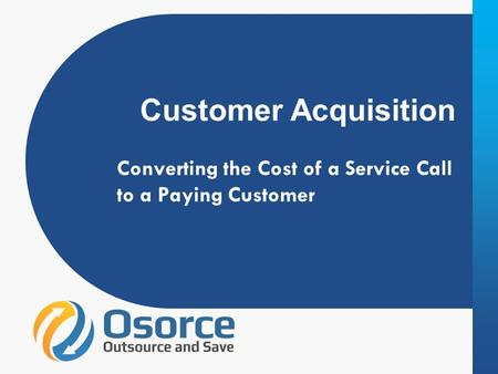 Customer Acquisition Converting the Cost of a Service Call to a Paying Customer.