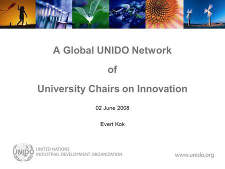 A Global UNIDO Network of University Chairs on Innovation 02 June 2008 Evert Kok.