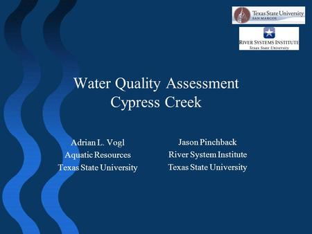 Water Quality Assessment Cypress Creek Adrian L. Vogl Aquatic Resources Texas State University Jason Pinchback River System Institute Texas State University.