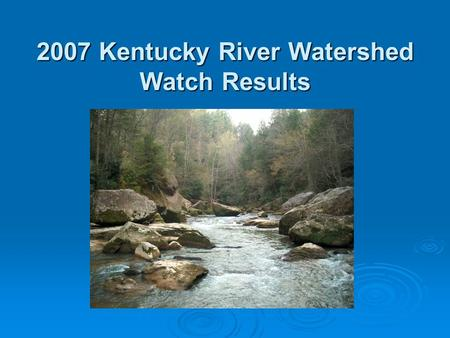 2007 Kentucky River Watershed Watch Results. What and when?  Herbicides in the Spring 23 samples in May + 30 nutrient samples in Eastern Kentucky  Pathogens.