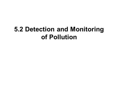 5.2 Detection and Monitoring of Pollution. Direct measurement is performed by monitoring the level of the pollutant itself, e.g. nitrates in a lake or.
