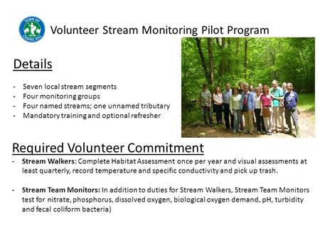Volunteer Stream Monitoring Pilot Program Details -Seven local stream segments -Four monitoring groups -Four named streams; one unnamed tributary -Mandatory.
