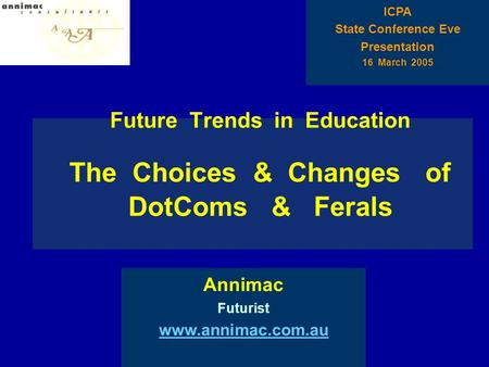 Future Trends in Education The Choices & Changes of DotComs & Ferals Annimac Futurist www.annimac.com.au ICPA State Conference Eve Presentation 16 March.