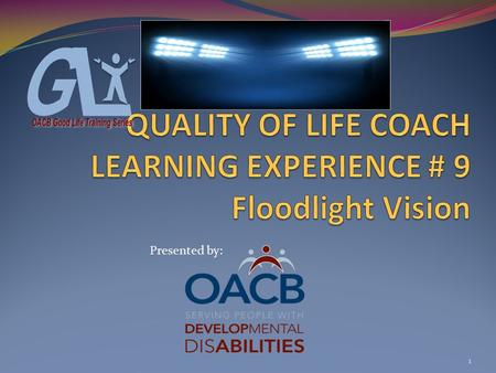 1 Presented by:. COACH LEARNING EXPERIENCE # 9 Floodlight Vision Objectives: #1- Participants will be introduced to the concept of Floodlight Vision #2-Participants.