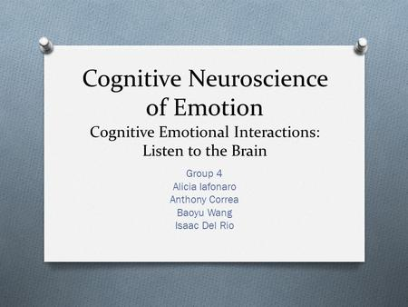 Cognitive Neuroscience of Emotion Cognitive Emotional Interactions: Listen to the Brain Group 4 Alicia Iafonaro Anthony Correa Baoyu Wang Isaac Del Rio.