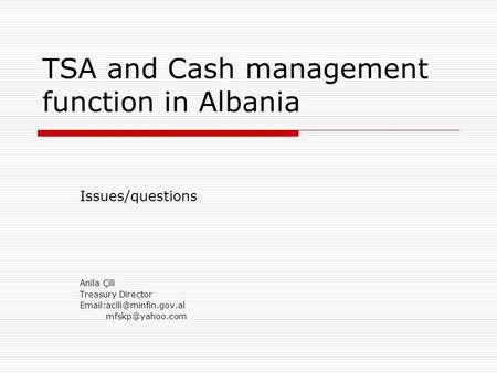 TSA and Cash management function in Albania Issues/questions Anila Çili Treasury Director